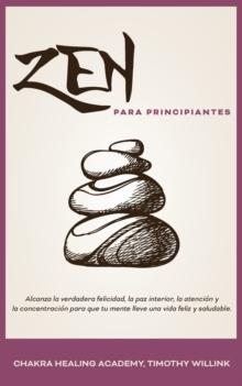 Image for Zen Para Principiantes : Alcanza La Verdadera Felicidad, La Paz Interior, La Atencion Y La Concentracion Para Que Tu Mente Lleve Una Vida Feliz Y Saludable.
