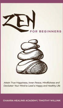 Image for Zen for Beginners : Attain True Happiness, Inner Peace, Mindfulness and Declutter Your Mind to Lead a Happy and Healthy Life