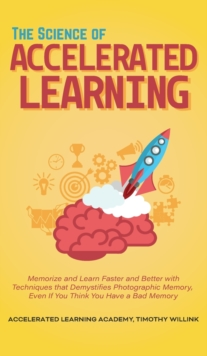 Image for The Science of Accelerated Learning : Memorize and Learn Faster and Better with Simple Techniques that Demystifies Photographic Memory, Even If You Think You Have a Bad Memory