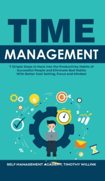 Image for Time Management : 7 Simple Steps to Hack into the Productivity Habits of Successful People and Eliminate Bad Habits With Better Goal Setting, Focus and Mindset