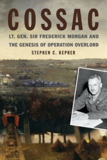 Image for COSSAC : Lt. Gen. Sir Frederick Morgan and the Genesis of Operation OVERLORD