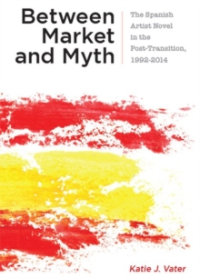 Image for Between market and myth  : the Spanish artist novel in the post-transition, 1992-2014