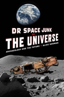 Image for Dr Space Junk vs The Universe : Archaeology and the future