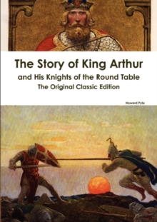 Image for The Story of King Arthur and His Knights of the Round Table - The Original Classic Edition