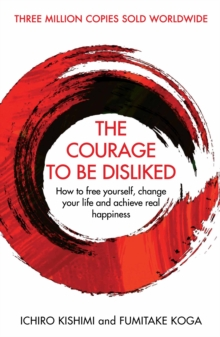 Image for The courage to be disliked  : how to free yourself, change your life and achieve real happiness
