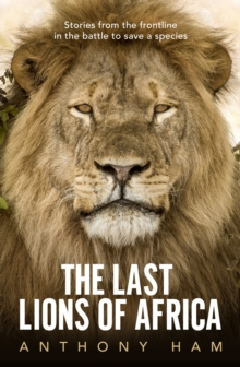 Image for The last lions of Africa  : stories from the frontline in the battle to save a species