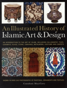 Image for An illustrated history of Islamic art & design  : an introduction to the art of Islam, including calligraphy, tiles, ceramics, glass, stone, carvings, metalwork, costume and carpets