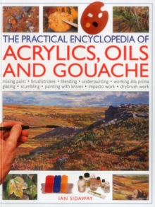 Image for The practical encyclopedia of acrylics, oils and gouache  : mixing paint, brushstrokes, blending, underpainting, working alla prima, glazing, scumbling, painting with knives, impasto work, drybrush w