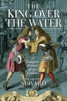Image for The king over the water  : a complete history of the Jacobites