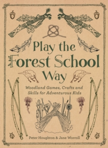 Image for Play the forest school way  : woodland games, crafts and skills for adventurous kids