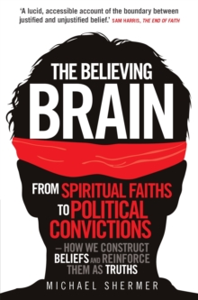 Image for The believing brain  : from spiritual faiths to political convictions - how we construct beliefs and reinforce them as truths