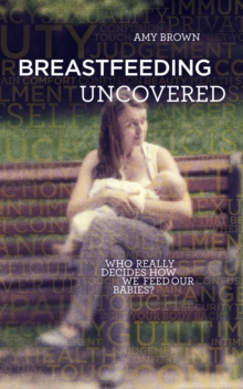 Image for Breastfeeding uncovered  : who really decides how we feed our babies?