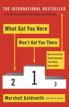 What Got You Here Won't Get You There : How successful people become even more successful - Goldsmith, Marshall