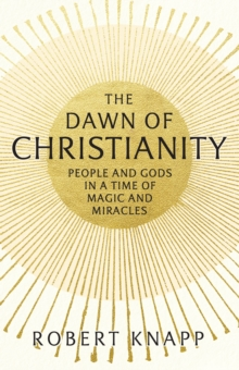 Image for The dawn of Christianity  : people and gods in a time of magic and miracles