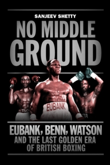 Image for No middle ground  : Eubank, Benn, Watson and the last golden era of British boxing