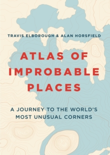 Image for Atlas of improbable places  : a journey to the world's most unusual corners