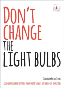 Don't change the light bulbs  : a compendium of expertise from the UK's most switched-on educators - Jones, Rachel