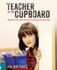 Teacher in the cupboard  : self-reflective, solution-focused teaching and learning - Ashes, Lisa Jane