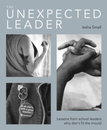 The unexpected leader  : exploring the real nature of values, authenticity and moral purpose in education - Small, Iesha