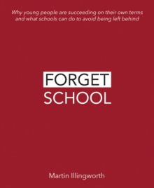 Forget school  : why young people are succeeding on their own terms and what schools can do to avoid being left behind - Illingworth, Martin