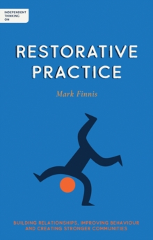 Independent thinking on restorative practice  : building relationships, improving behaviour and creating stronger communities - Finnis, Mark