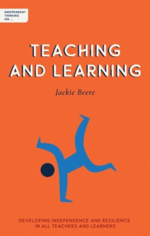 Independent thinking on teaching and learning  : developing independence and resilience in all teachers and learners - Beere, Jackie, MBA OBE
