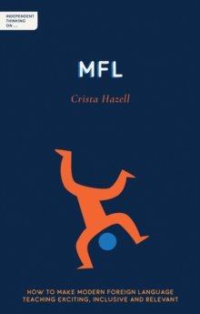 Independent Thinking on MFL: How to Make Modern Foreign Language Teaching Exciting, Inclusive and Relevant - Hazell, Crista