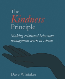 The kindness principle: making relational behaviour management work in schools - Whitaker, Dave