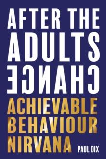 After the adults change: achievable behaviour nirvana - Dix, Paul