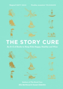 The story cure  : an A-Z of books to keep kids happy, healthy and wise - Berthoud, Ella