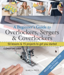Image for A beginner's guide to overlockers, sergers & coverlockers  : 50 lessons & 15 projects to get you started