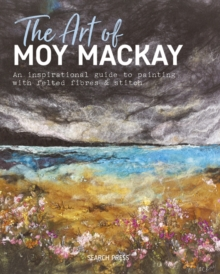 Image for The art of Moy Mackay  : an inspirational guide to painting with felted fibres & stitch
