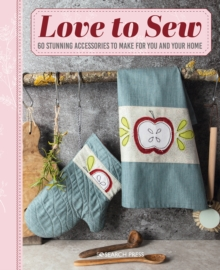 Image for Love to Sew : 60 Stunning Accessories to Make for You and Your Home