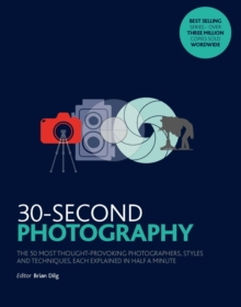 Image for 30-second photography  : the 50 most thought-provoking photographers, styles & techniques, each explained in half a minute