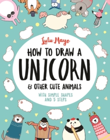 Image for How to Draw a Unicorn and Other Cute Animals : With simple shapes and 5 steps