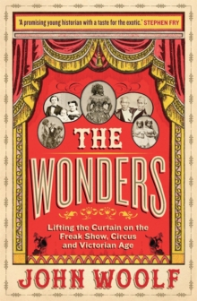 The wonders  : lifting the curtain on the freak show, circus and Victorian age - Woolf, John