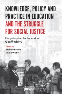Image for Knowledge, Policy and Practice in Education and the Struggle for Social Justice: Essays Inspired by the Work of Geoff Whitty