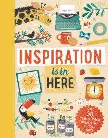 Image for Inspiration is In Here : Over 50 creative indoor projects for curious minds
