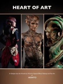 Image for The heart of art  : a glimpse into the wondrous world of special effects makeup and fine art of