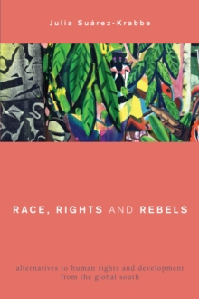 Image for Race, rights and rebels  : alternatives to human rights and development from the Global South