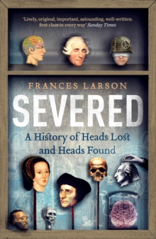 Image for Severed  : a history of heads lost and heads found