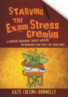 Image for Starving the exam stress gremlin: a cognitive behavioural therapy workbook on managing exam stress for young people