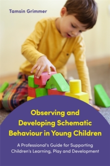 Image for Observing and developing schematic behaviour in young children: a professional's guide for supporting children's learning, play and development