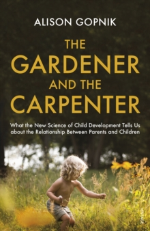 Image for The gardener and the carpenter  : what the new science of child development tells us about the relationship between parents and children