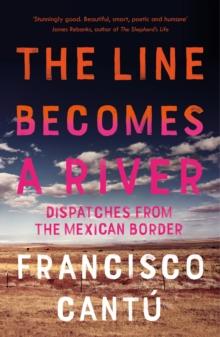 Image for The line becomes a river  : dispatches from the Mexican border
