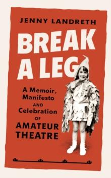Image for Break a leg  : a memoir, manifesto and celebration of amateur theatre