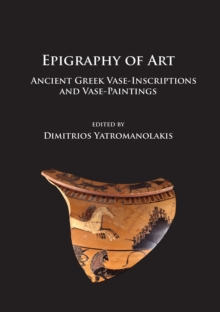 Image for Epigraphy of art  : ancient Greek vase-inscriptions and vase-paintings