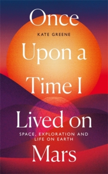 Image for Once upon a time I lived on Mars  : space, exploration and life on Earth