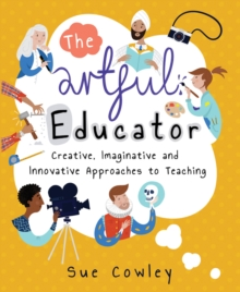 The artful educator  : creative, imaginative and innovative approaches to teaching - Cowley, Sue