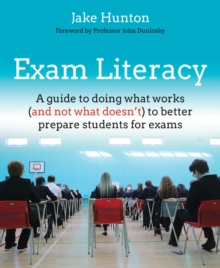 Exam literacy  : a guide to doing what works (and not what doesn't) to better prepare students for exams - Hunton, Jake